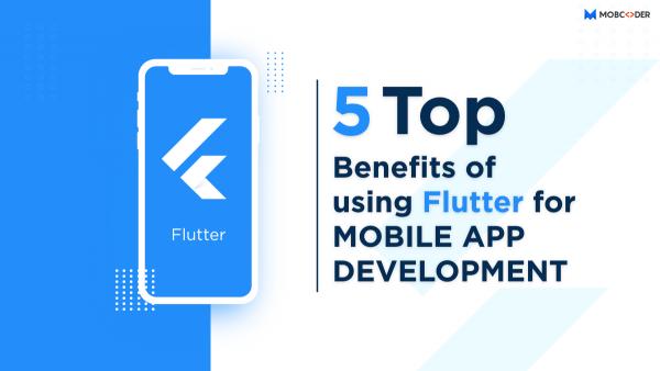 5 Top Benefits of Using Flutter for Mobile App Development